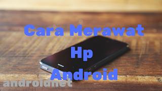 Cara merawat hp Android agar tetap awet Dan tahan lama