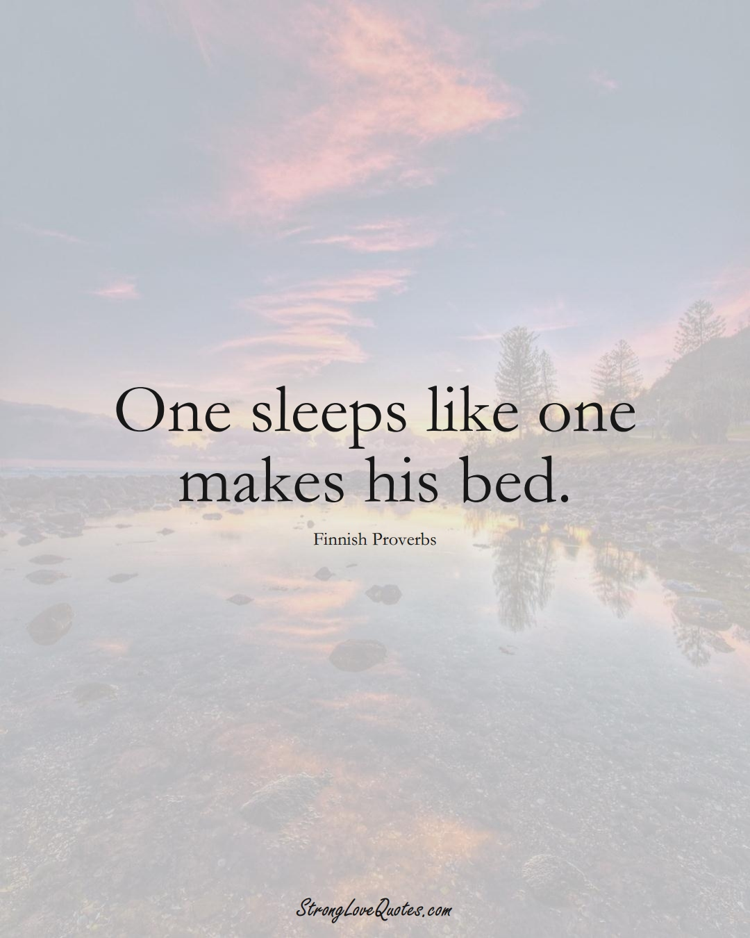 One sleeps like one makes his bed. (Finnish Sayings);  #EuropeanSayings