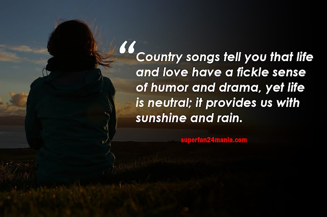 Country songs tell you that life and love have a fickle sense of humor and drama, yet life is neutral; it provides us with sunshine and rain.