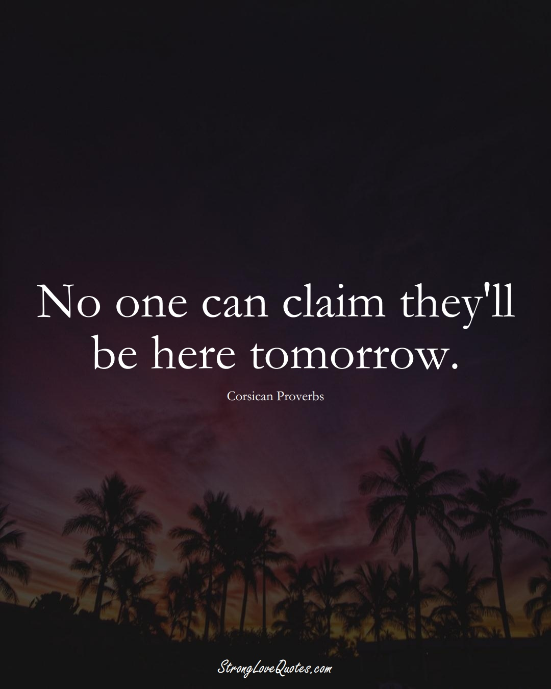 No one can claim they'll be here tomorrow. (Corsican Sayings);  #EuropeanSayings