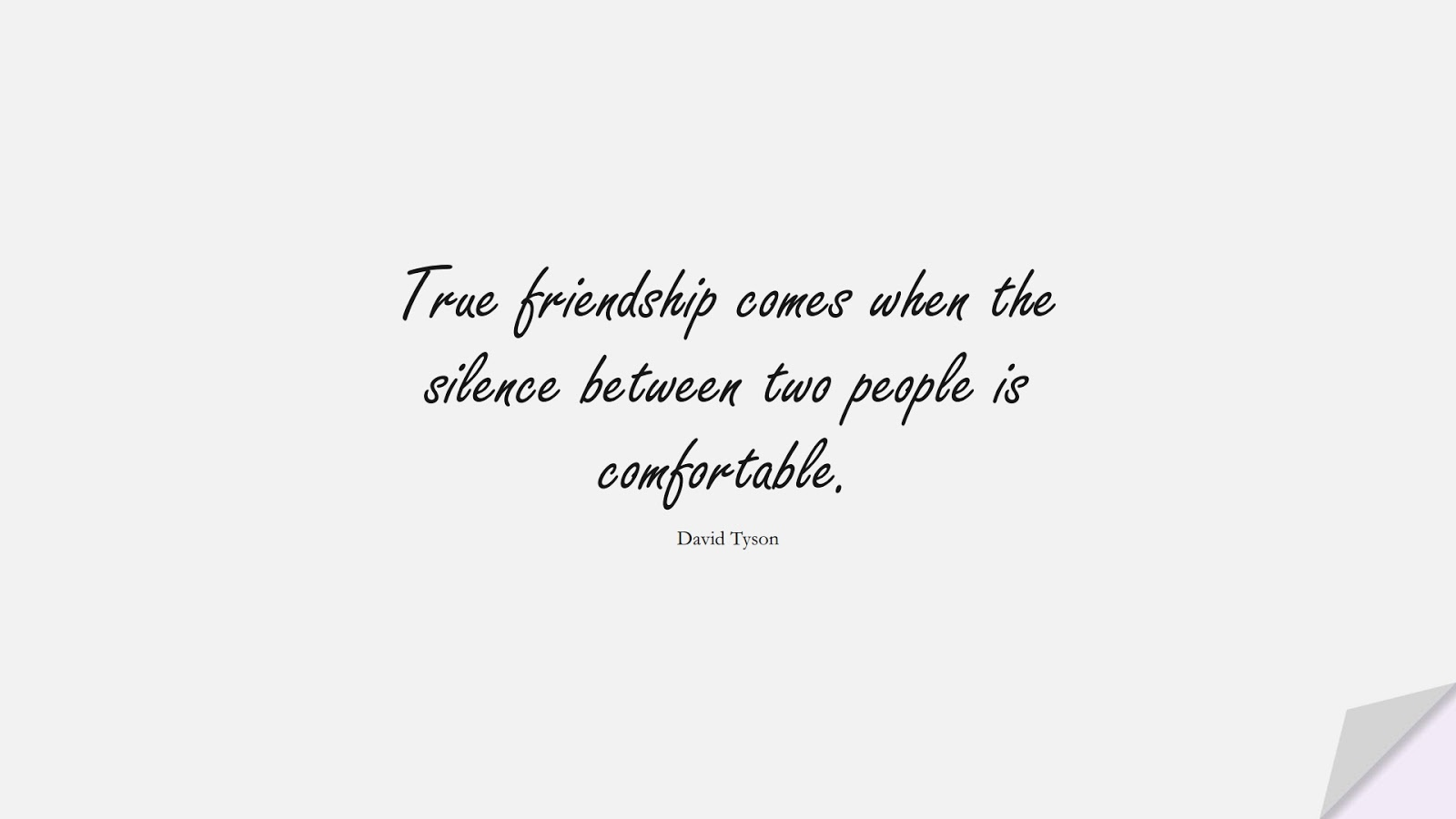 True friendship comes when the silence between two people is comfortable. (David Tyson);  #FriendshipQuotes