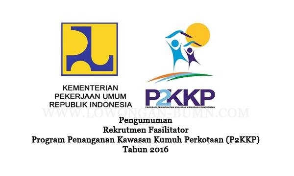 Pengumuman Rekrutmen Fasilitator Program Penanganan Kawasan Kumuh Perkotaan (P2KKP) Tahun 2016
