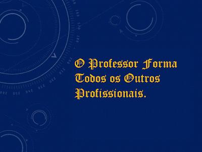 A imagem mostra a frase que diz: o professor forma todos os outros profissionais. Contudo é um profissional ousado é multiprofissional com muitas responsabilidades.