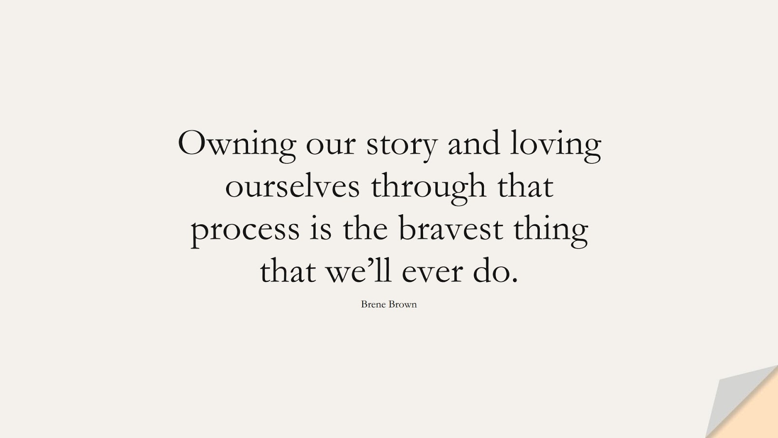 Owning our story and loving ourselves through that process is the bravest thing that we'll ever do. (Brene Brown);  #InspirationalQuotes