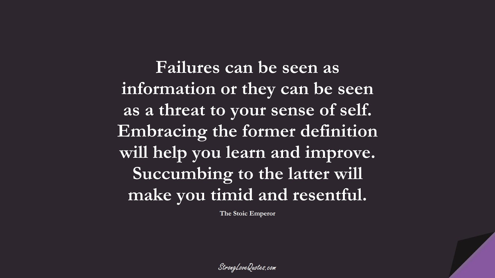 Failures can be seen as information or they can be seen as a threat to your sense of self. Embracing the former definition will help you learn and improve. Succumbing to the latter will make you timid and resentful. (The Stoic Emperor);  #LearningQuotes