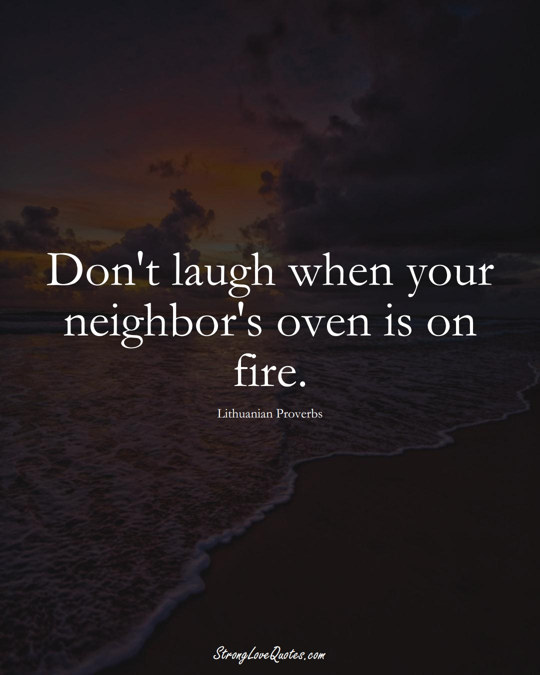 Don't laugh when your neighbor's oven is on fire. (Lithuanian Sayings);  #AsianSayings