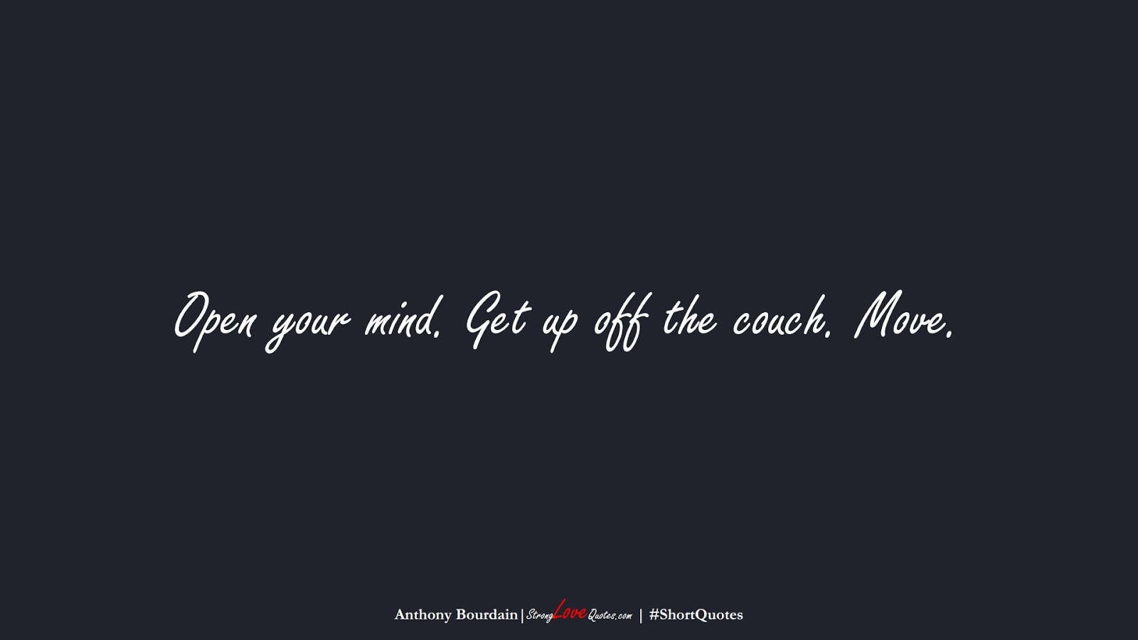 Open your mind. Get up off the couch. Move. (Anthony Bourdain);  #ShortQuotes