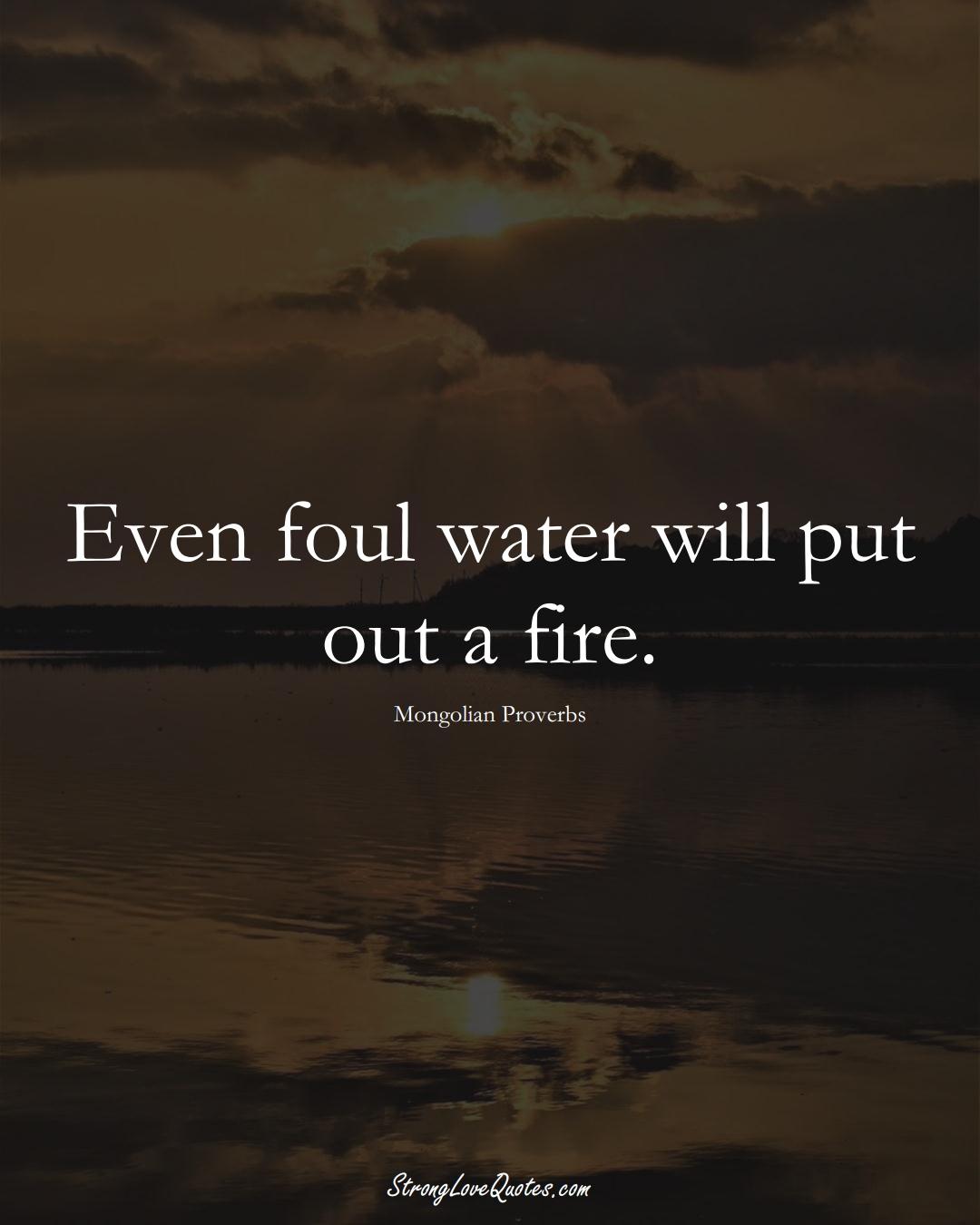 Even foul water will put out a fire. (Mongolian Sayings);  #AsianSayings