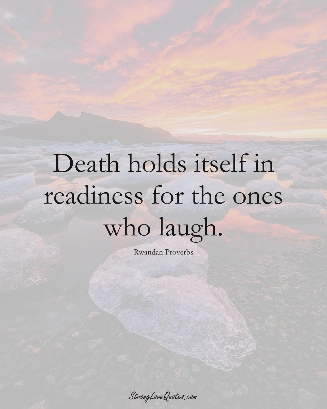 Death holds itself in readiness for the ones who laugh. (Rwandan Sayings);  #AfricanSayings