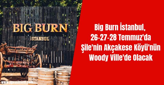 Big Burn İstanbul, 26-27-28 Temmuz'da Şile'nin Akçakese Köyü'nün Woody Ville'de Olacak