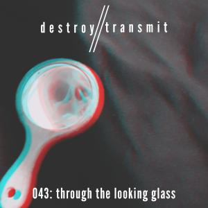 Destroy//Transmit. 043: Through The Looking Glass