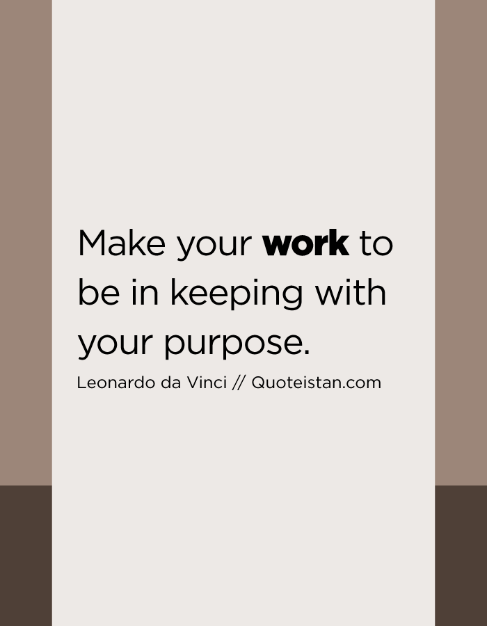 Make your work to be in keeping with your purpose.
