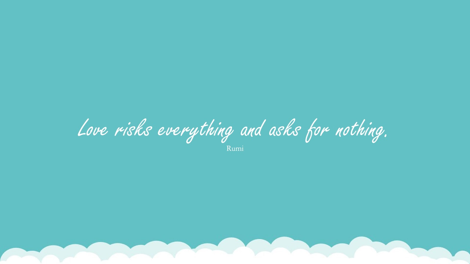Love risks everything and asks for nothing. (Rumi);  #RumiQuotes