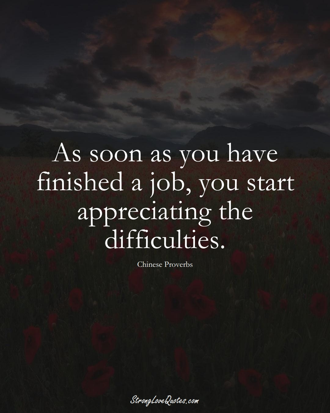As soon as you have finished a job, you start appreciating the difficulties. (Chinese Sayings);  #AsianSayings