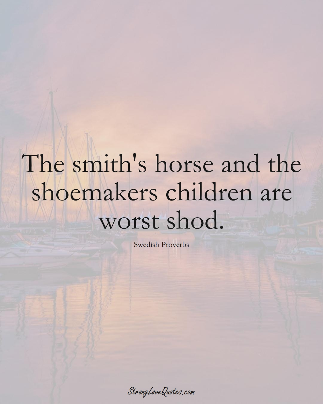 The smith's horse and the shoemakers children are worst shod. (Swedish Sayings);  #EuropeanSayings