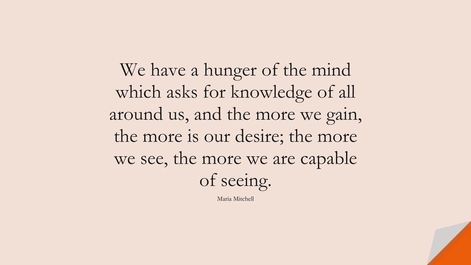 We have a hunger of the mind which asks for knowledge of all around us, and the more we gain, the more is our desire; the more we see, the more we are capable of seeing. (Maria Mitchell);  #ChangeQuotes