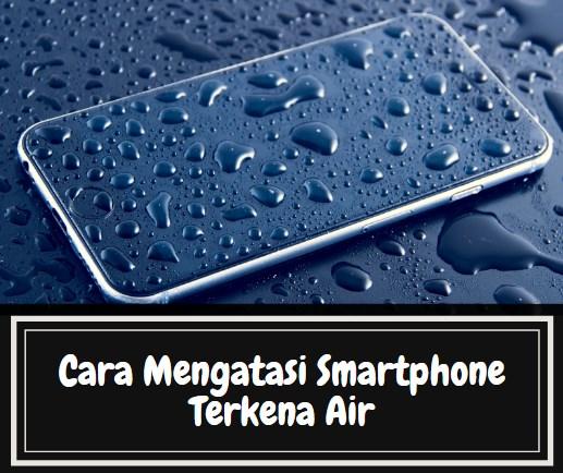 Cara Mengatasi Smartphone Terkena Air