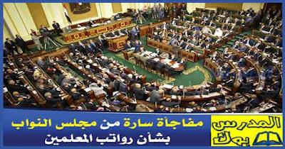 عاجل: مفاجأة سارة من مجلس النواب بشأن رواتب المعلمين
