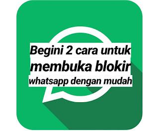 Begini 2 cara untuk membuka blokir whatsapp dengan mudah