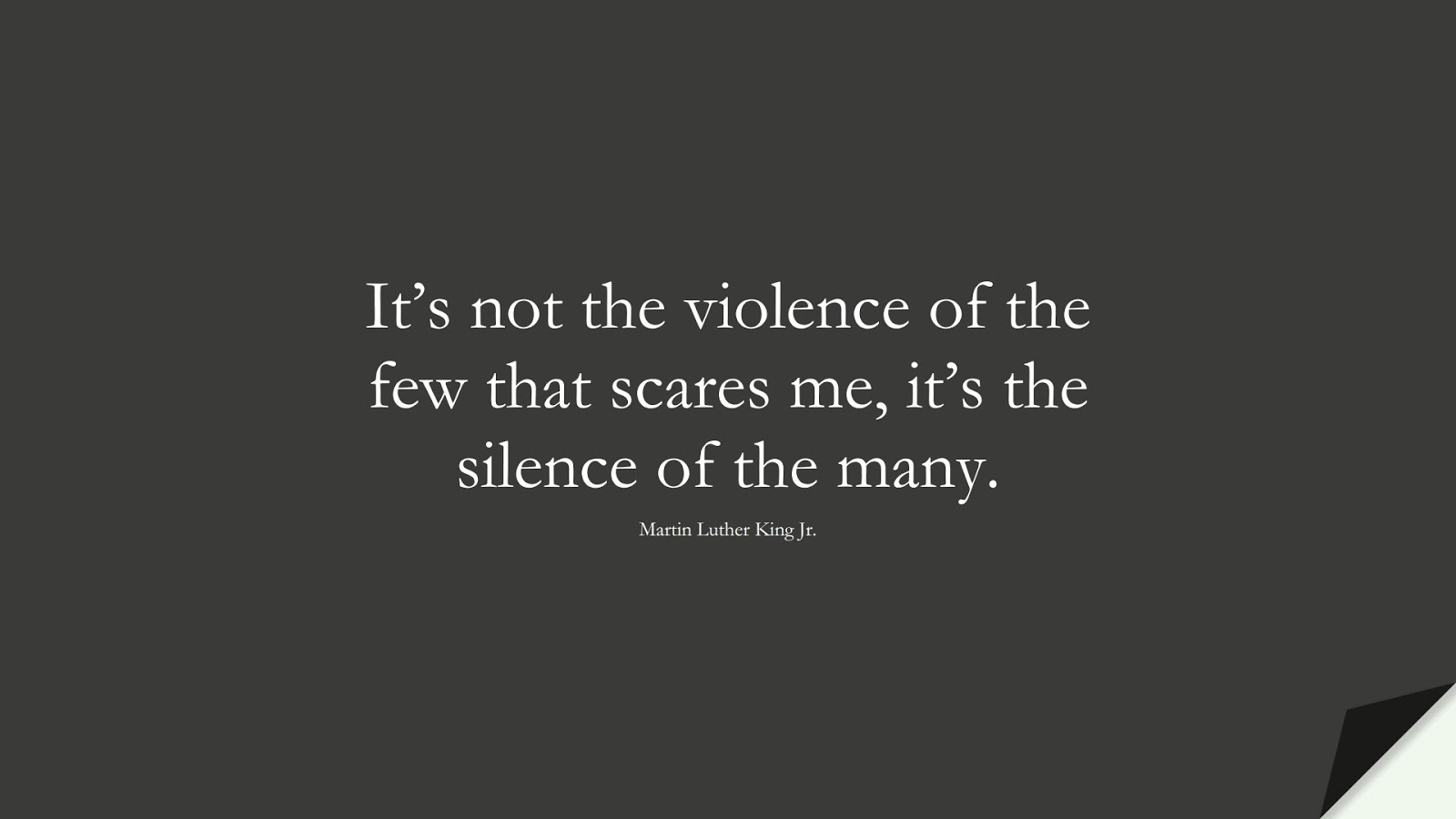 It's not the violence of the few that scares me, it's the silence of the many. (Martin Luther King Jr.);  #MartinLutherKingJrQuotes