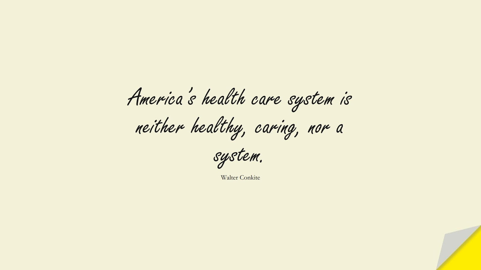 America's health care system is neither healthy, caring, nor a system. (Walter Conkite);  #HealthQuotes