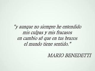 """""""Y aunque no siempre he entendido mis culpas y mis fracazos, en cambio sé que en tus manos el mundo tiene sentido."""" Mario Benedetti - Todavía"""