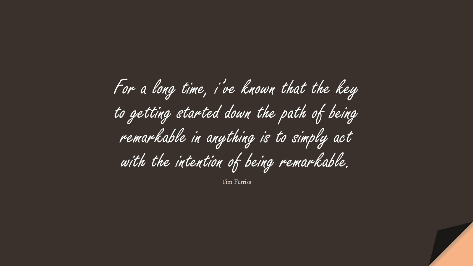 For a long time, i've known that the key to getting started down the path of being remarkable in anything is to simply act with the intention of being remarkable. (Tim Ferriss);  #TimFerrissQuotes