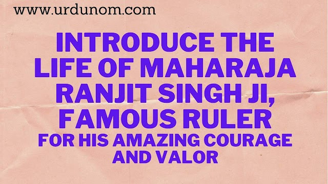 Introduce the life of Maharaja Ranjit Singh ji, famous ruler for his amazing courage and valor