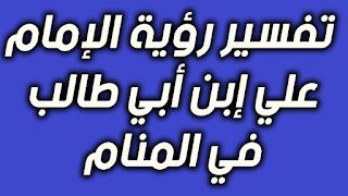 تفسير رؤية الإمام علي إبن أبي طالب في المنام للعزباء و الحامل و المتزوجة