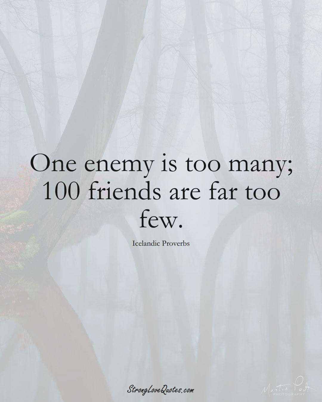 One enemy is too many; 100 friends are far too few. (Icelandic Sayings);  #EuropeanSayings