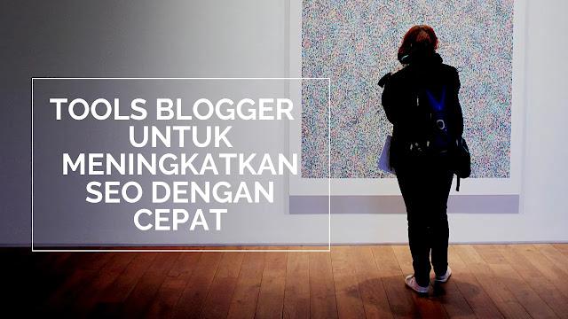 Tools Blogger Untuk Meningkatkan SEO Dengan Cepat
