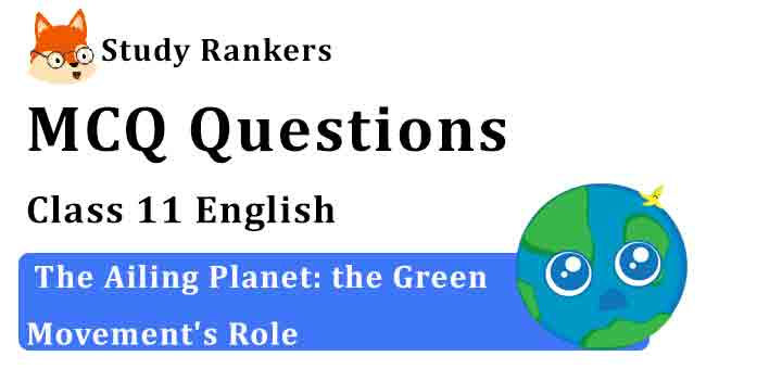 MCQ Questions for Class 11 English Chapter 5 The Ailing Planet: the Green Movement's Role Hornbill