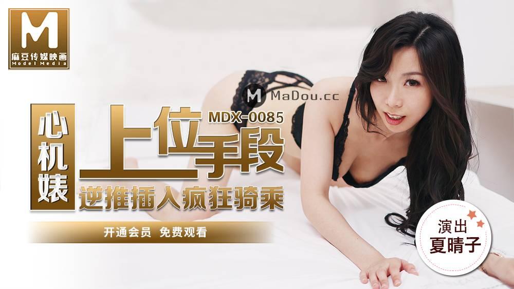 MDX0085夏晴子.心机婊上位手段.逆推插入疯狂骑乘.麻豆传媒映画原创中文收藏版