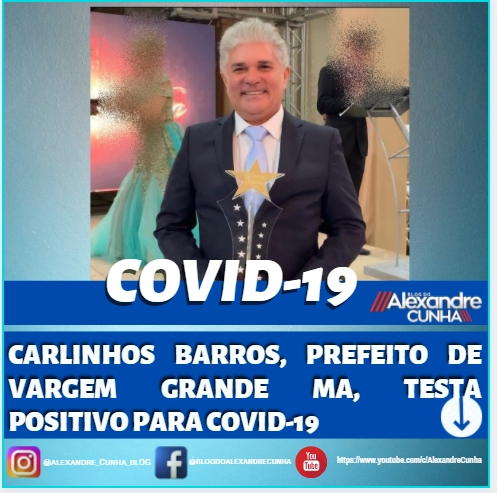 CARLINHOS BARROS, PREFEITO DE VARGEM GRANDE MA, TESTA POSITIVO PARA COVID-19