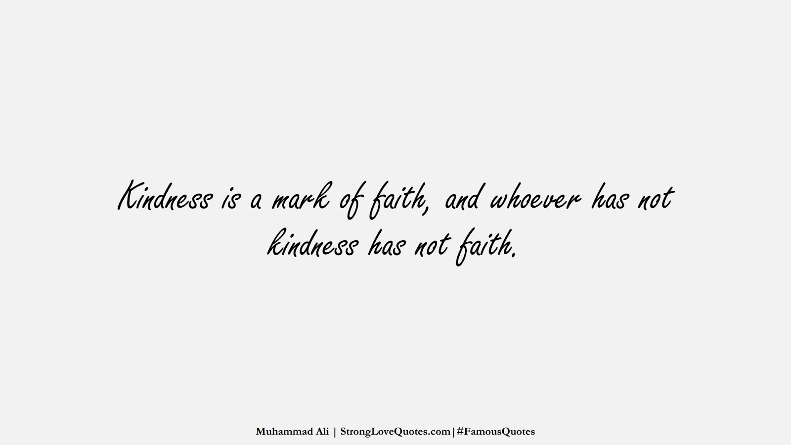 Kindness is a mark of faith, and whoever has not kindness has not faith. (Muhammad Ali);  #FamousQuotes