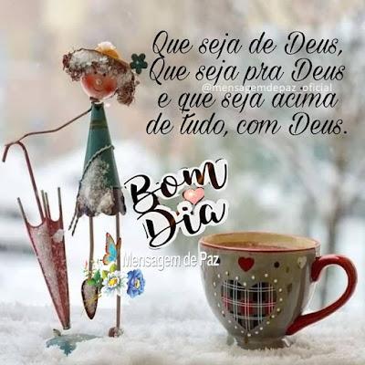 Que seja de Deus, que seja pra Deus e que seja acima de tudo, com Deus. Bom Dia!