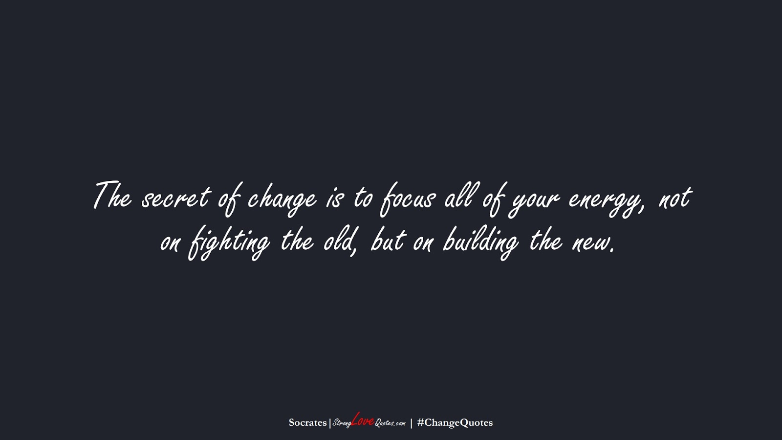The secret of change is to focus all of your energy, not on fighting the old, but on building the new. (Socrates);  #ChangeQuotes