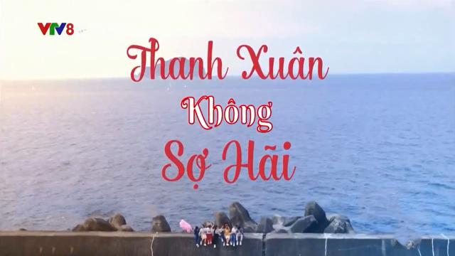 Thanh Xuân Không Sợ Hãi Trọn Bộ Tập Cuối (Phim Đài Loan – VTV8 Lồng Tiếng)