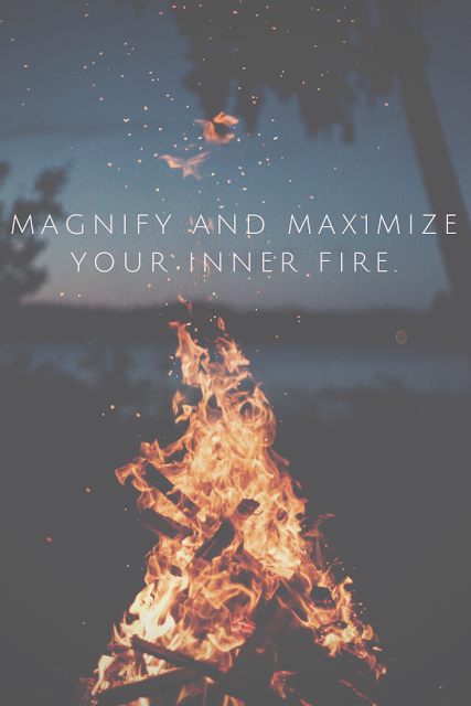 Keep that inner fire burning, and never let anything in this world put it out.