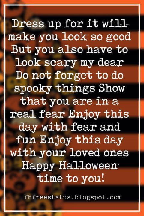 Halloween Messages, Halloween Message, Dress up for it will make you look so good But you also have to look scary my dear Do not forget to do spooky things Show that you are in a real fear Enjoy this day with fear and fun Enjoy this day with your loved ones Happy Halloween time to you!