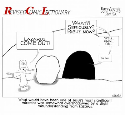 """ID: Revised Comic Lectionary by Dave Arends shows Jesus shouting """"Lazarus, Come Out!"""" from the dark tomb to the right, a speach bubble says """"What?! Seriously? Right Now? ... Well, Umm...OK... ... I'm gay.""""  Caption reads """"What would have been one of JEsus' most significant miracles was somewhat overshadowed by a slight misunderstanding from Lazarus."""""""