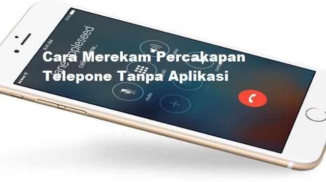Cara Merekam Percakapan Telepone Tanpa Aplikasi