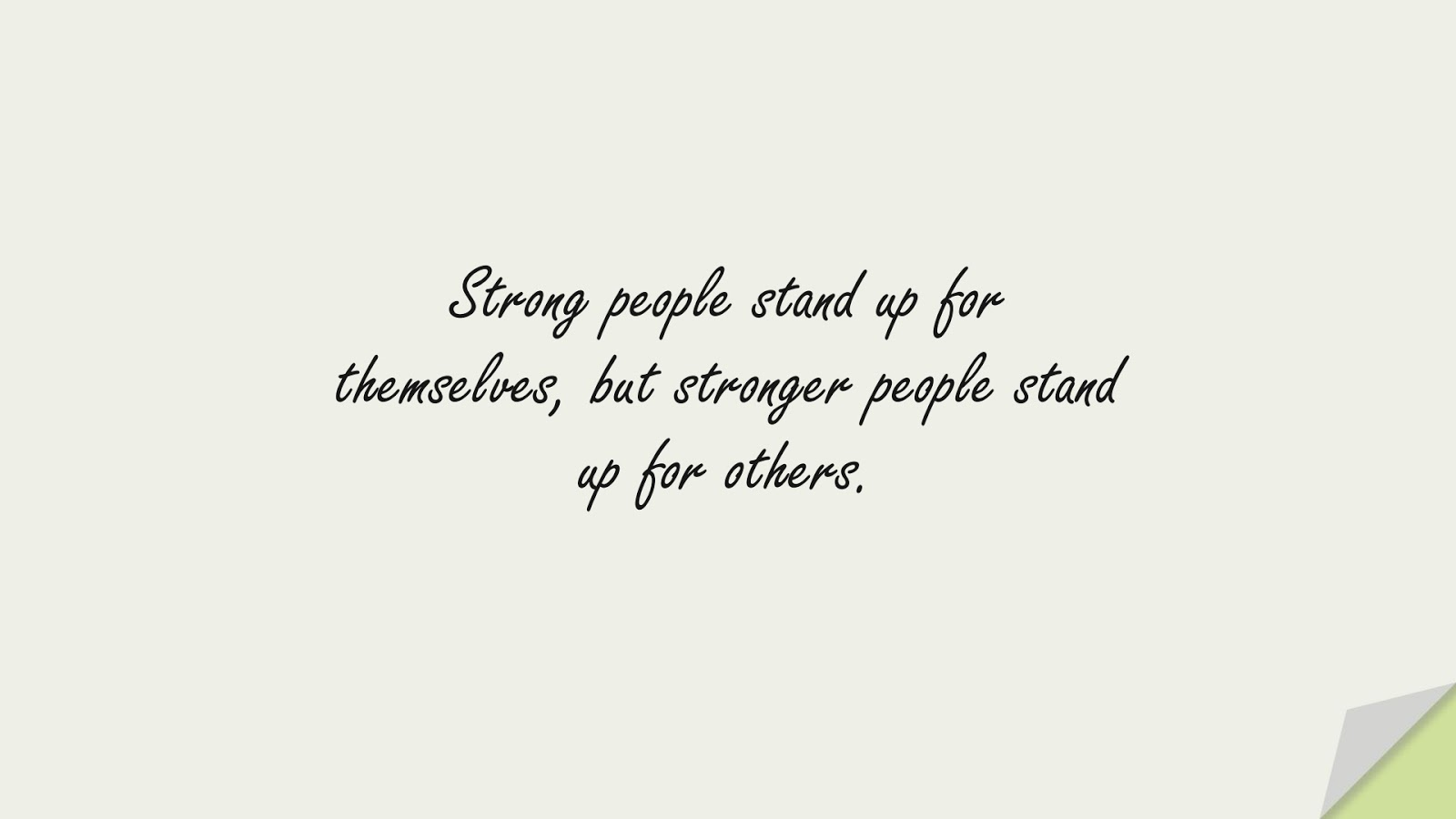 Strong people stand up for themselves, but stronger people stand up for others.FALSE