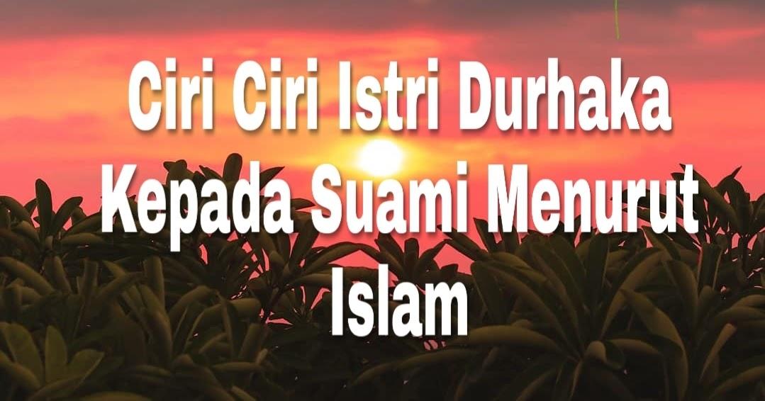 Inilah Ciri Ciri Istri Durhaka Kepada Suami Menurut Islam