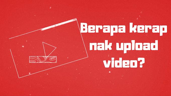 Berapa Kerap Perlu Upload Video?