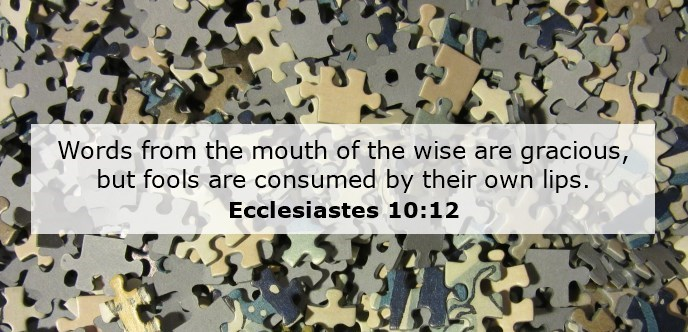 Words from the mouth of the wise are gracious, but fools are consumed by their own lips.