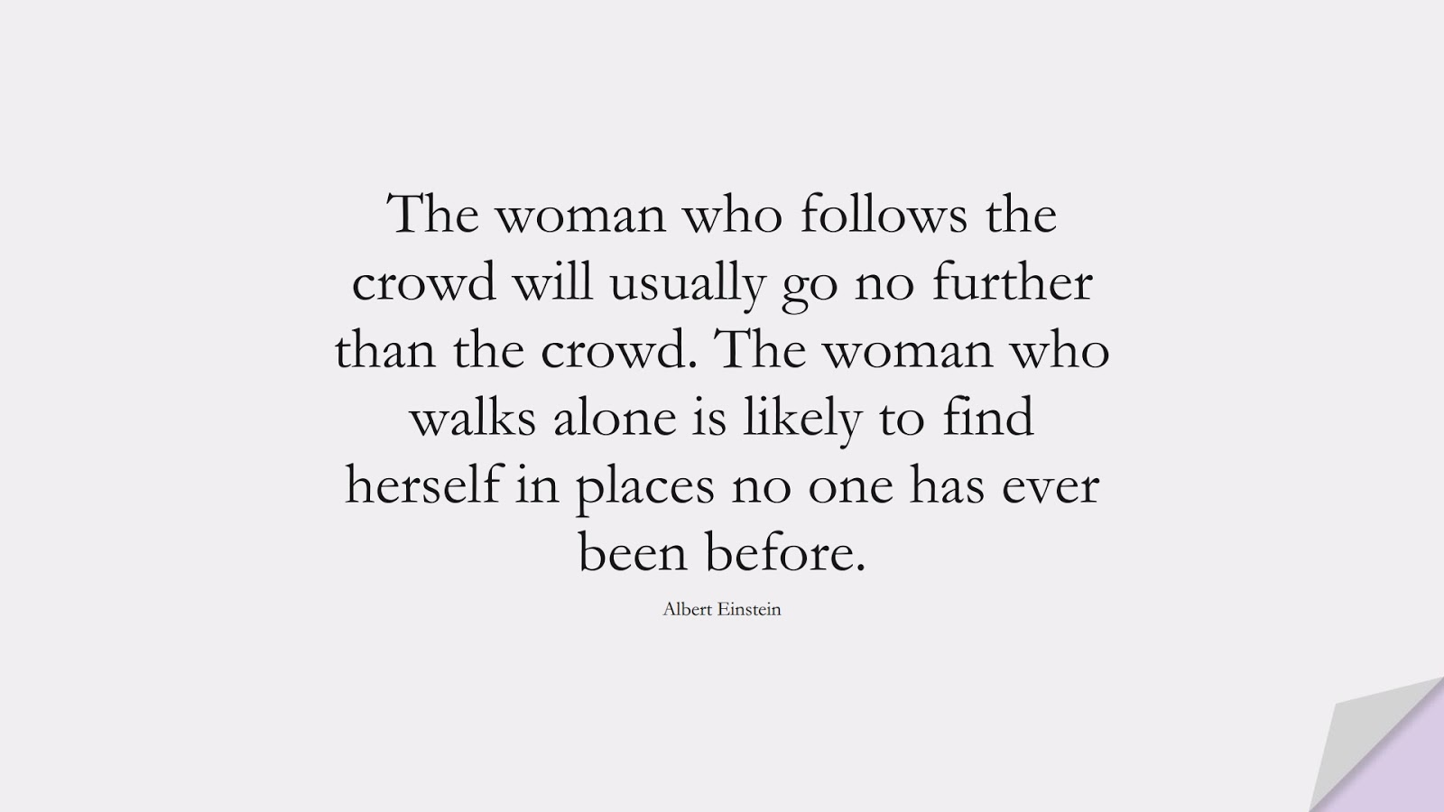 The woman who follows the crowd will usually go no further than the crowd. The woman who walks alone is likely to find herself in places no one has ever been before. (Albert Einstein);  #AlbertEnsteinQuotes