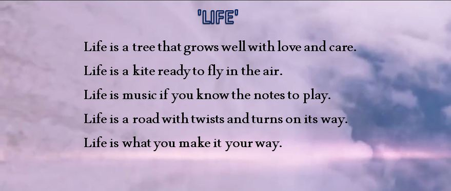 Life is a tree that grows well with love and care. Life is a kite ready to fly in the air. Life is music if you know the notes to play. Life is a road with twists and turns on its way. Life is what you make it your way.