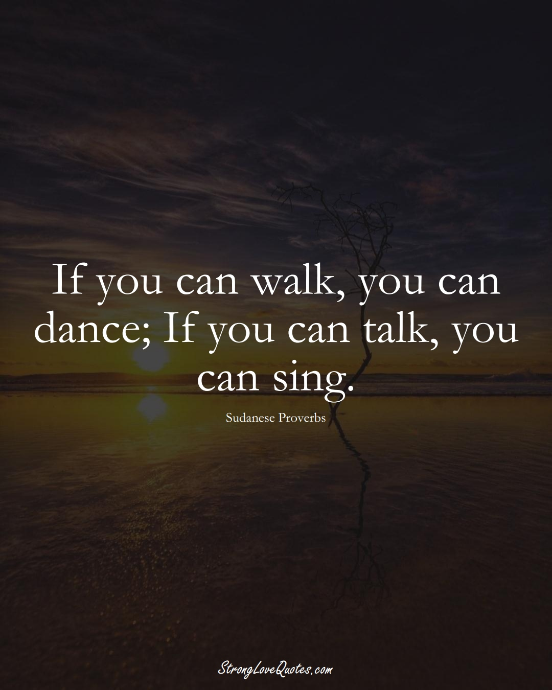If you can walk, you can dance; If you can talk, you can sing. (Sudanese Sayings);  #AfricanSayings