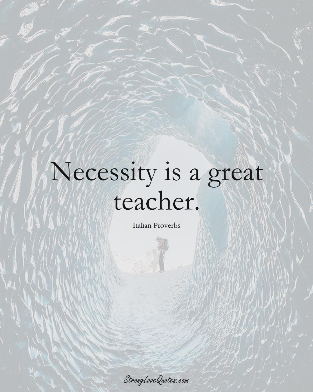 Necessity is a great teacher. (Italian Sayings);  #EuropeanSayings